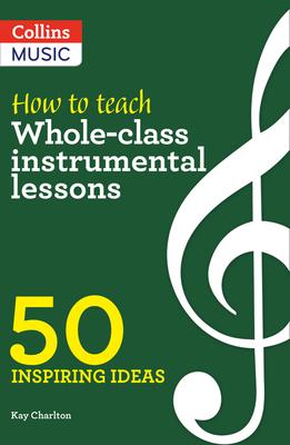 Inspiring Ideas - How to Teach Whole-Class Instrumental Lessons: 50 Inspiring Ideas
