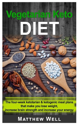 Vegetarian Keto Diet: The four-week Ketotarian And Ketogenic Meal Plans that make you lose weight, increase brain strength and increase your energy