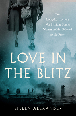 Love in the Blitz: The Long-Lost Letters of a Brilliant Young Woman to Her Beloved on the Front