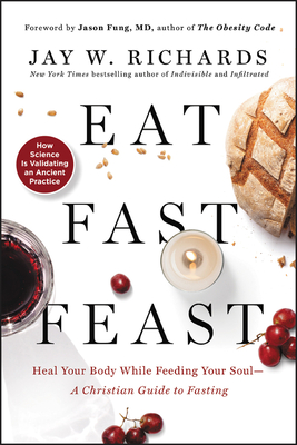 Eat, Fast, Feast: Heal Your Body While Feeding Your Soul--A Christian Guide to Fasting