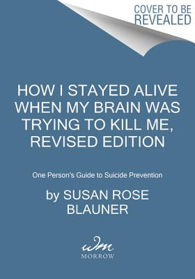 How I Stayed Alive When My Brain Was Trying to Kill Me, Revised Edition: One Person's Guide to Suicide Prevention