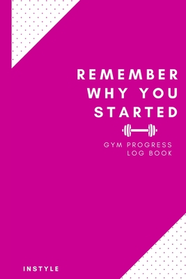 Remember Why You Started Gym Log Book: 6 x 9 Inches - Pink Cover Gym, Fitness, and Training Diary - Set Goals, Track Workouts, Diet and Record Progress
