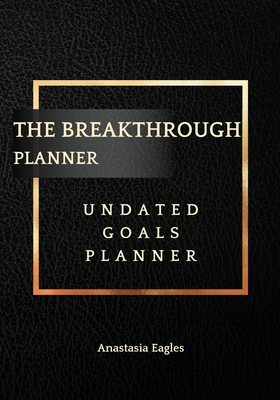 The Breakthrough Planner Business Edition- Undated Goals Planner: Ultimate business planner and life organizer to generate Unprecedented Results, Happiness and Joy - Lasts 1 Year