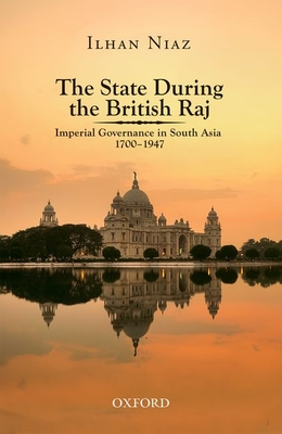 The State During the British Raj: Imperial Governance in South Asia 1700-1947