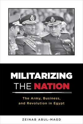 Militarizing the Nation: The Army, Business, and Revolution in Egypt