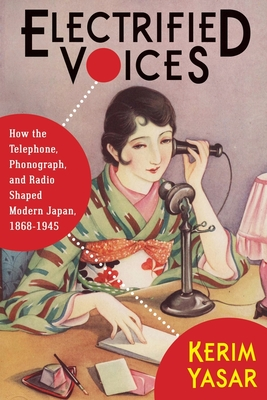 Electrified Voices: How the Telephone, Phonograph, and Radio Shaped Modern Japan, 1868-1945