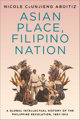 Asian Place, Filipino Nation: A Global Intellectual History of the Philippine Revolution, 1887-1912