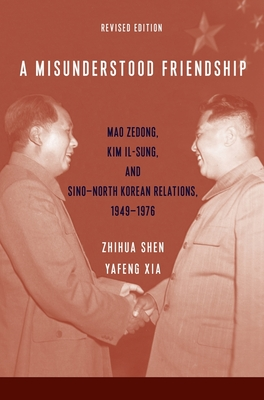 A Misunderstood Friendship: Mao Zedong, Kim Il-Sung, and Sino-North Korean Relations, 1949-1976: Revised Edition