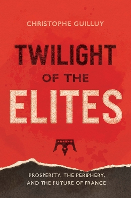 Twilight of the Elites: Prosperity, the Periphery, and the Future of France