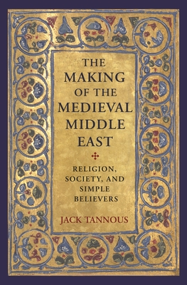 The Making of the Medieval Middle East: Religion, Society, and Simple Believers