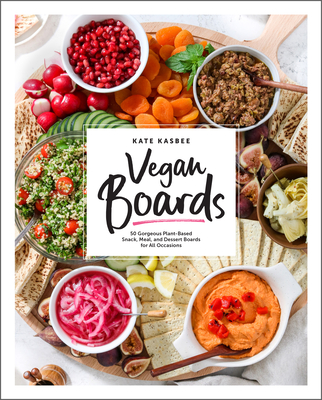 Vegan Boards: 50 Gorgeous Plant-Based Snack, Meal, and Dessert Boards for All Occasions