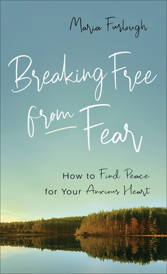 Breaking Free from Fear: How to Find Peace for Your Anxious Heart