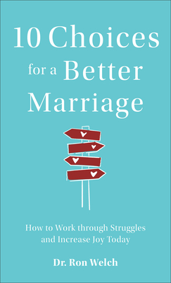 10 Choices for a Better Marriage: How to Work Through Struggles and Increase Joy Today