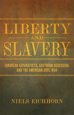 Liberty and Slavery: European Separatists, Southern Secession, and the American Civil War