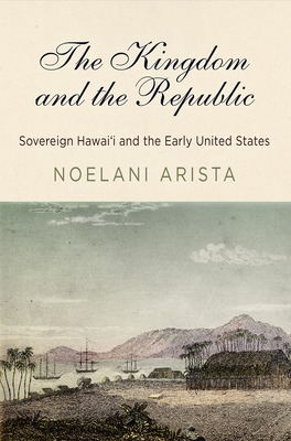 The Kingdom and the Republic: Sovereign Hawai'i and the Early United States