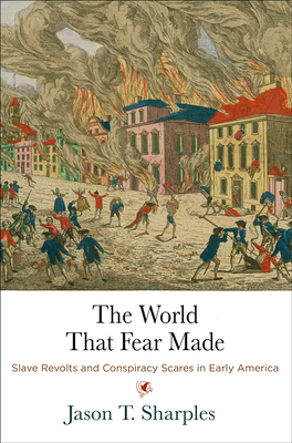 The World That Fear Made: Slave Revolts and Conspiracy Scares in Early America