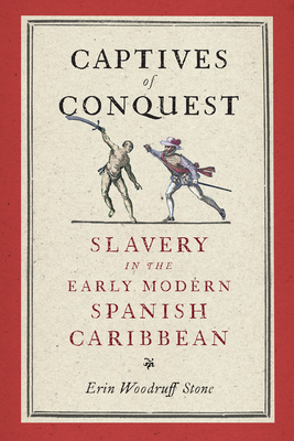 Captives of Conquest: Slavery in the Early Modern Spanish Caribbean