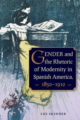 Gender and the Rhetoric of Modernity in Spanish America, 1850-1910