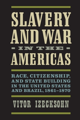 Slavery and War in the Americas: Race, Citizenship, and State Building in the United States and Brazil, 1861-1870