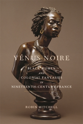 Vénus Noire: Black Women and Colonial Fantasies in Nineteenth-Century France