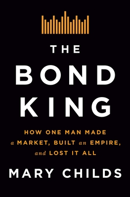 The Bond King: How One Man Made a Market, Built an Empire, and Lost It All