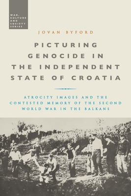 Picturing Genocide in the Independent State of Croatia: Atrocity Images and the Contested Memory of the Second World War in the Balkans