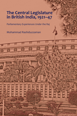 The Central Legislature in British India, 1921-47; Parliamentary Experiences Under the Raj