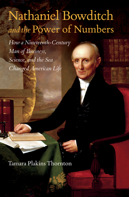 Nathaniel Bowditch and the Power of Numbers: How a Nineteenth-Century Man of Business, Science, and the Sea Changed American Life