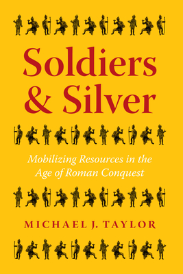Soldiers and Silver: Mobilizing Resources in the Age of Roman Conquest