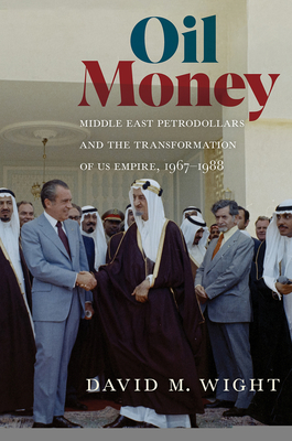 Oil Money: Middle East Petrodollars and the Transformation of Us Empire, 1967-1988