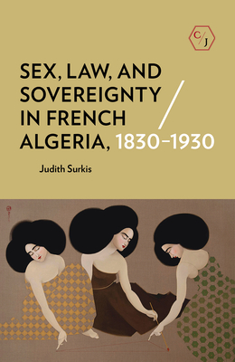 Sex, Law, and Sovereignty in French Algeria, 1830-1930