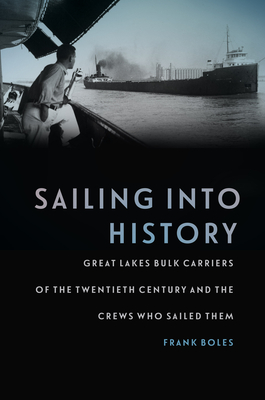 Sailing Into History: Great Lakes Bulk Carriers of the Twentieth Century and the Crews Who Sailed Them