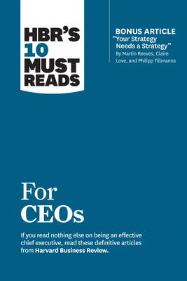 Hbr's 10 Must Reads for Ceos (with Bonus Article your Strategy Needs a Strategy by Martin Reeves, Claire Love, and Philipp Tillmanns)