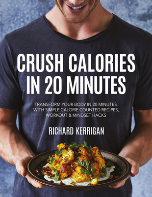 Crush Calories in 20 Minutes: Transform Your Body in 20 Minutes with Simple Calorie Counted Recipes, Workout and Mindset Hacks