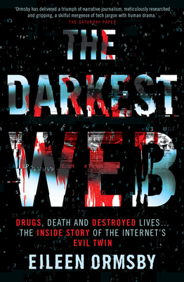 The Darkest Web: Drugs, Death and Destroyed Lives . . . the Inside Story of the Internet's Evil Twin