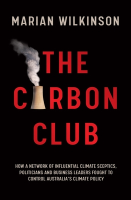 The Carbon Club: How a Network of Influential Climate Sceptics, Politicians and Business Leaders Fought to Control Australia's Climate Policy