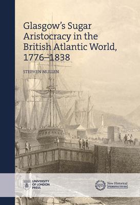 The Glasgow Sugar Aristocracy: Scotland and Caribbean Slavery, 1775-1838