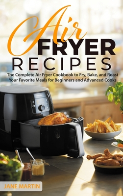 Air Fryer Recipes: The Complete Air Fryer Cookbook to Fry, Bake, and Roast Your Favorite Meals for Beginners and Advanced Cooks
