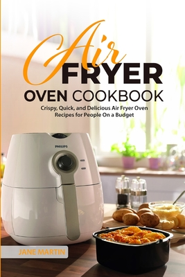 Air Fryer Oven Cookbook: Crispy, Quick, and Delicious Air Fryer Oven Recipes for People On a Budget