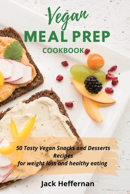 Vegan Meal Prep Cookbook: 50 Tasty Vegan Snacks and Desserts Recipes for weight loss and healthy eating