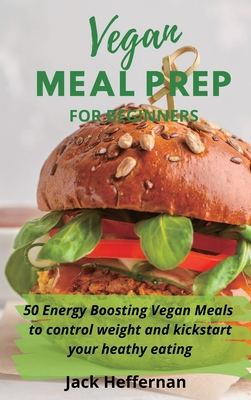 Vegan Meal Prep For Beginners: 50 Energy Boosting Vegan Meals to control weight and kickstart your heathy eating