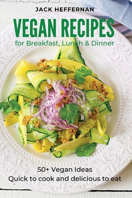 Vegan Recipes: 50+ Vegan Ideas For Breakfast, Lunch and Dinner. Quick to cook and delicious to eat