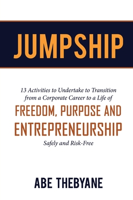 Jumpship: 13 Activities to Undertake to Transition from a Corporate Career to a Life of FREEDOM, PURPOSE AND ENTREPRENEURSHIP