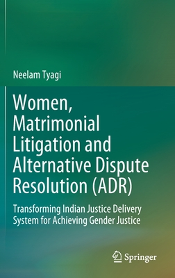 Women, Matrimonial Litigation and Alternative Dispute Resolution (Adr): Transforming Indian Justice Delivery System for Achieving Gender Justice