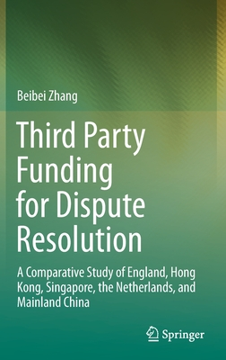 Third Party Funding for Dispute Resolution: A Comparative Study of England, Hong Kong, Singapore, the Netherlands, and Mainland China