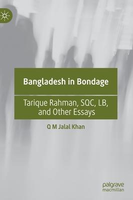 Bangladesh in Bondage: Tarique Rahman, Sqc, Lb, and Other Essays