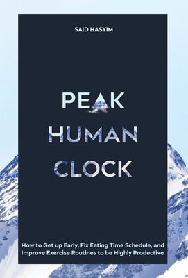Peak Human Clock: How to Get up Early, Fix Eating Time Schedule, and Improve Exercise Routines to be Highly Productive