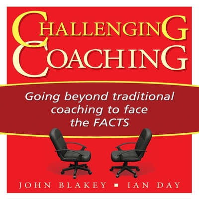 Challenging Coaching Lib/E: Going Beyond Traditional Coaching to Face the Facts