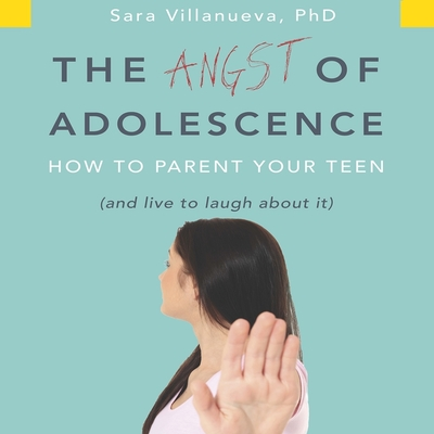 The Angst Adolescence: How to Parent Your Teen and Live to Laugh about It