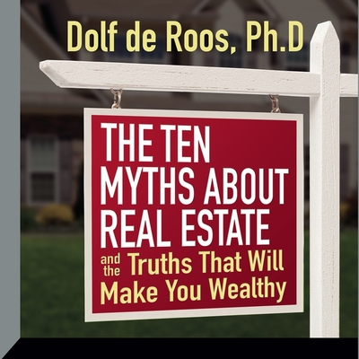 The Ten Myths about Real Estate Lib/E: And the Truths That Will Make You Wealthy